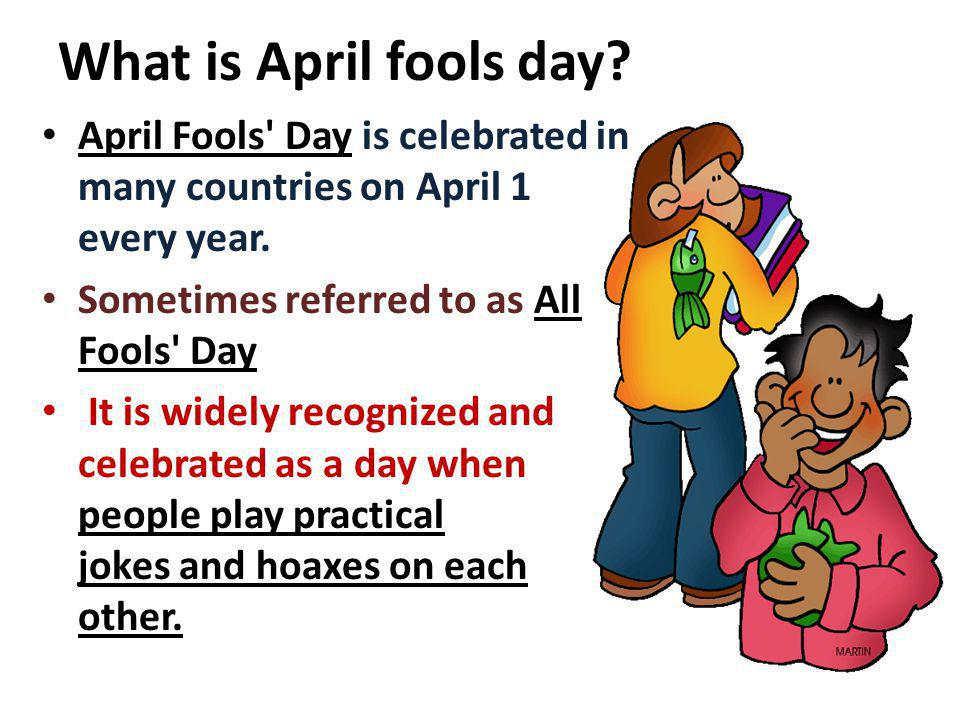 What is April fools day? April Fools' Day is celebrated in many countries on April 1 every year. Sometimes referred to as All Fools' Day It is widely