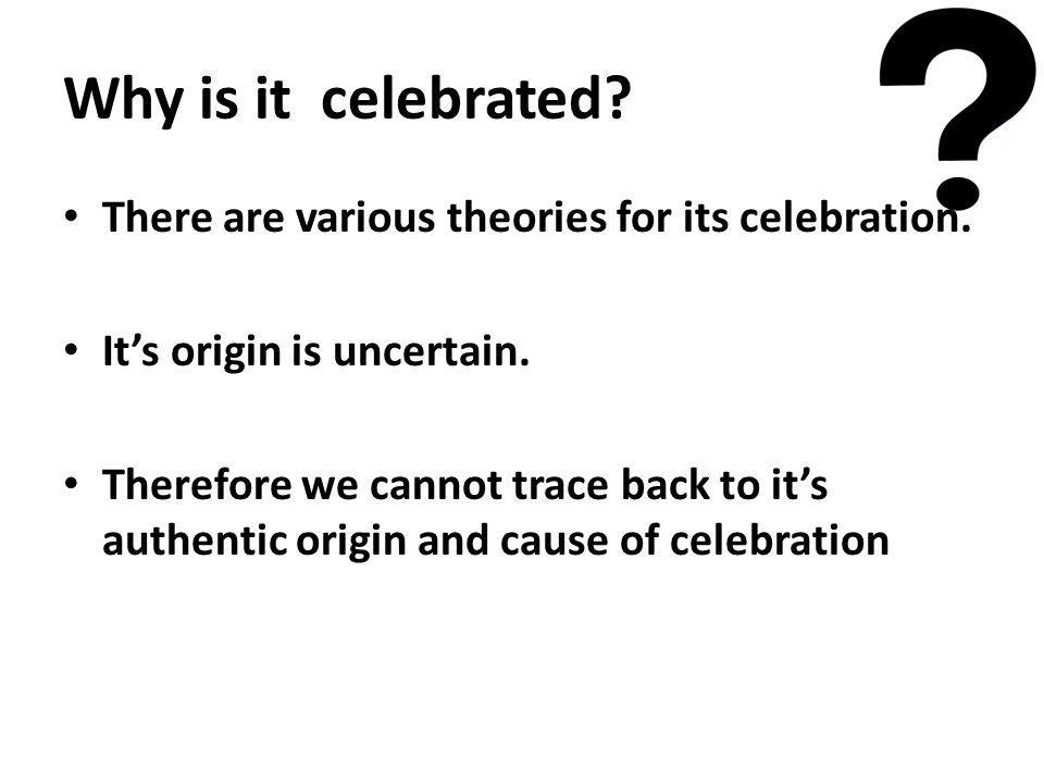 Why is it celebrated? There are various theories for its celebration. Its origin is uncertain. Therefore we cannot trace back to its authentic origin