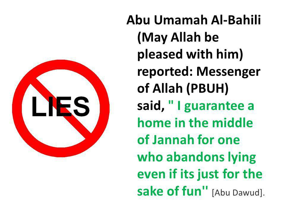 Abu Umamah Al-Bahili (May Allah be pleased with him) reported: Messenger of Allah (PBUH) said, I guarantee a home in the middle of Jannah for one who abandons lying even if its just for the sake of fun [Abu Dawud].