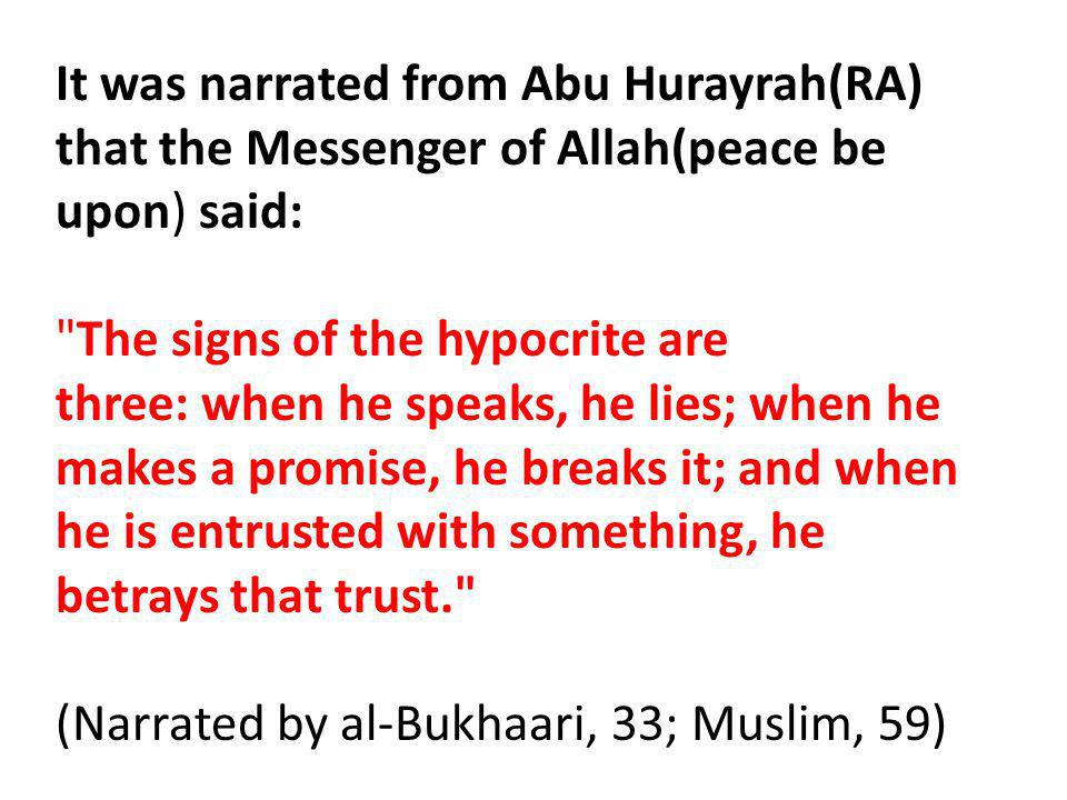 It was narrated from Abu Hurayrah(RA) that the Messenger of Allah(peace be upon) said: The signs of the hypocrite are three: when he speaks, he lies; when he makes a promise, he breaks it; and when he is entrusted with something, he betrays that trust. (Narrated by al-Bukhaari, 33; Muslim, 59)