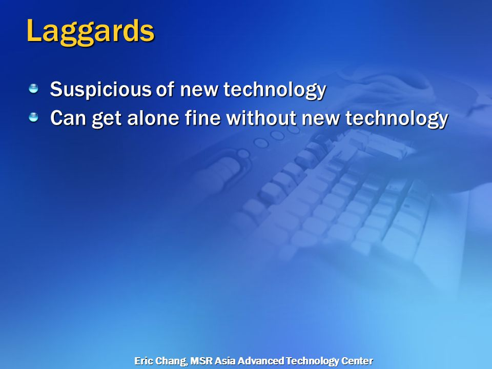 Eric Chang, MSR Asia Advanced Technology Center Late Majority Will adopt a technology only when necessary By this stage, a few dominant technology providers have emerged.