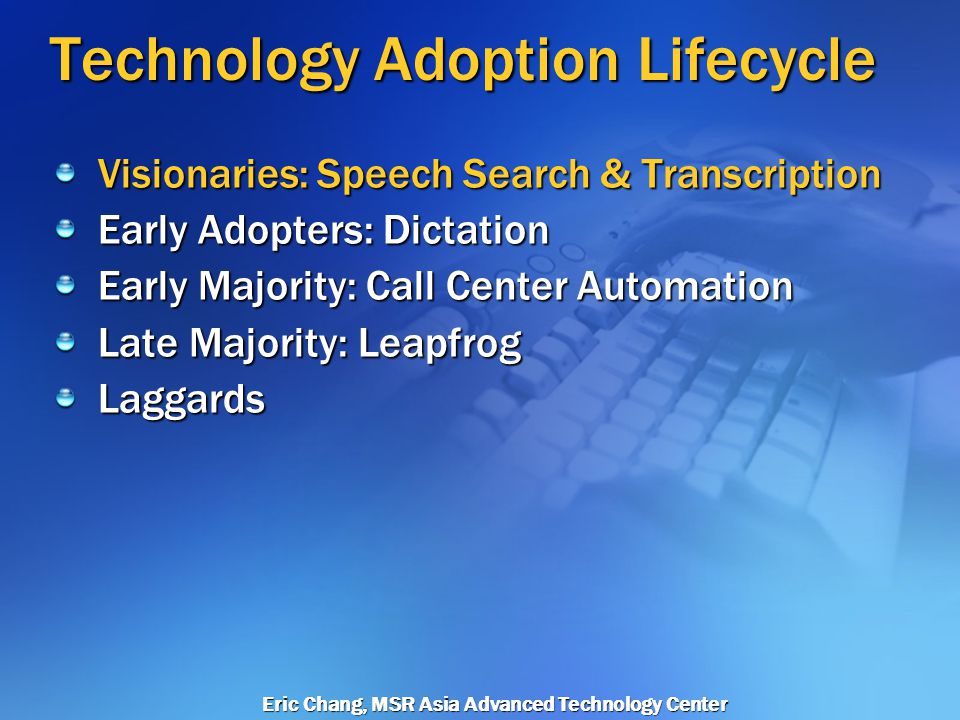 Eric Chang, MSR Asia Advanced Technology Center Technology Adoption Lifecycle Visionaries: Speech Search & Transcription Early Adopters: Dictation Early Majority: Call Center Automation Late Majority: Leapfrog Laggards