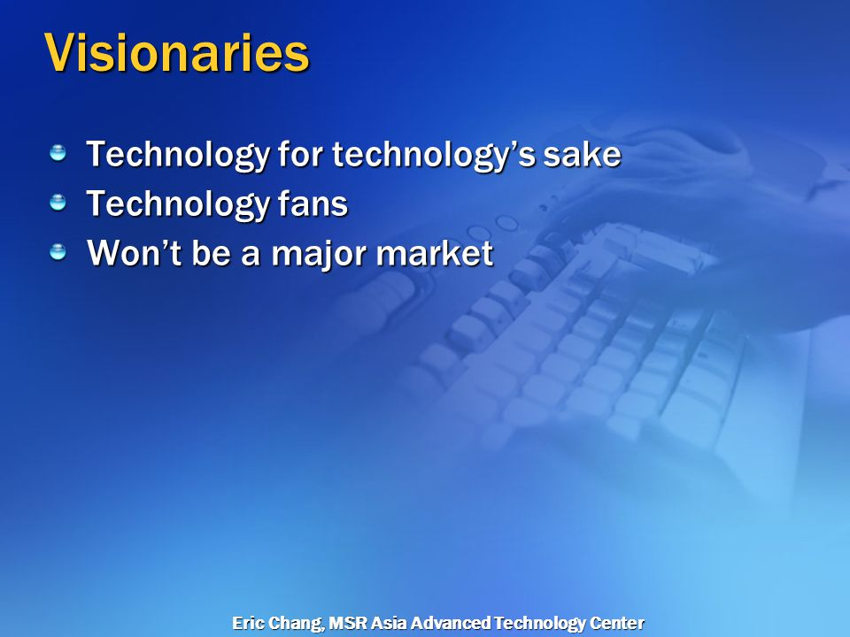Eric Chang, MSR Asia Advanced Technology Center Technology Adoption Lifecycle Visionaries Early Adopters Early Majority Late Majority Laggards