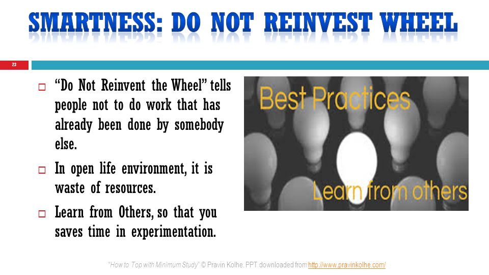 Do Not Reinvent the Wheel tells people not to do work that has already been done by somebody else. In open life environment, it is waste of resources.