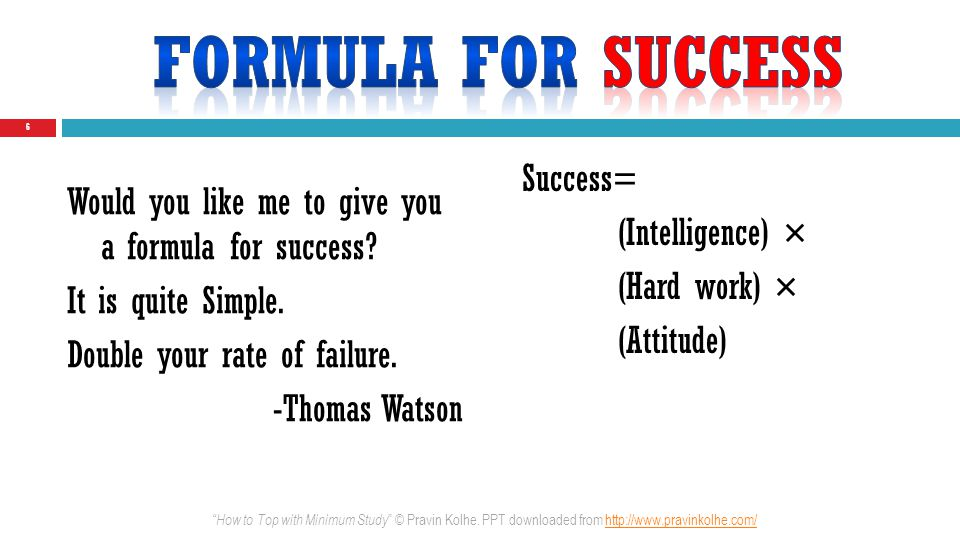 Success= (Intelligence) × (Hard work) × (Attitude) 6 Would you like me to give you a formula for success? It is quite Simple. Double your rate of fail