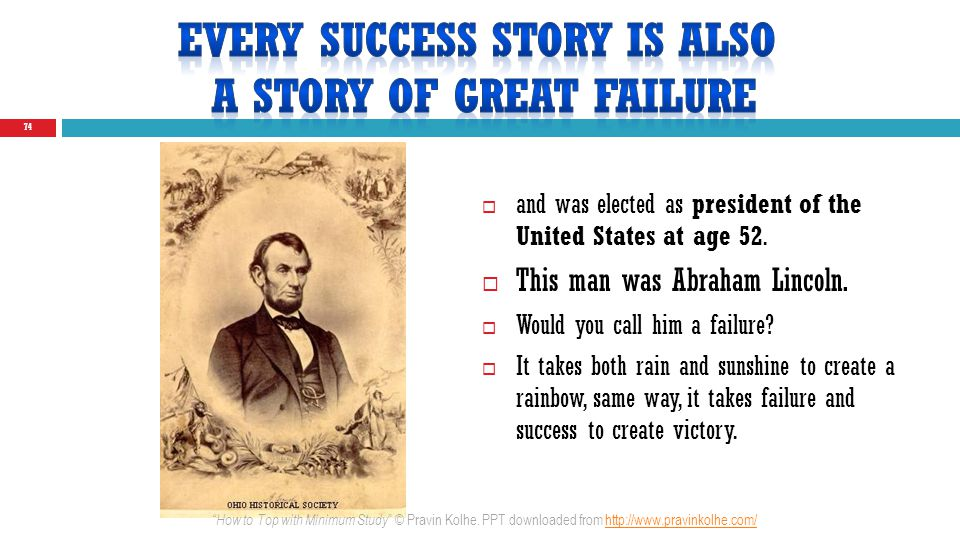74 and was elected as president of the United States at age 52. This man was Abraham Lincoln. Would you call him a failure? It takes both rain and sun