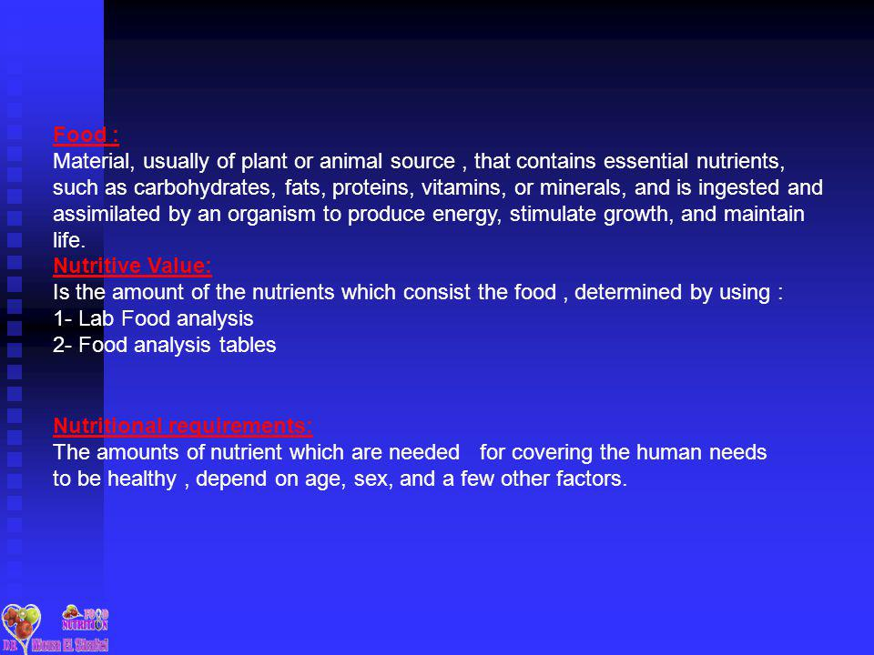 Food : Material, usually of plant or animal source, that contains essential nutrients, such as carbohydrates, fats, proteins, vitamins, or minerals, and is ingested and assimilated by an organism to produce energy, stimulate growth, and maintain life.