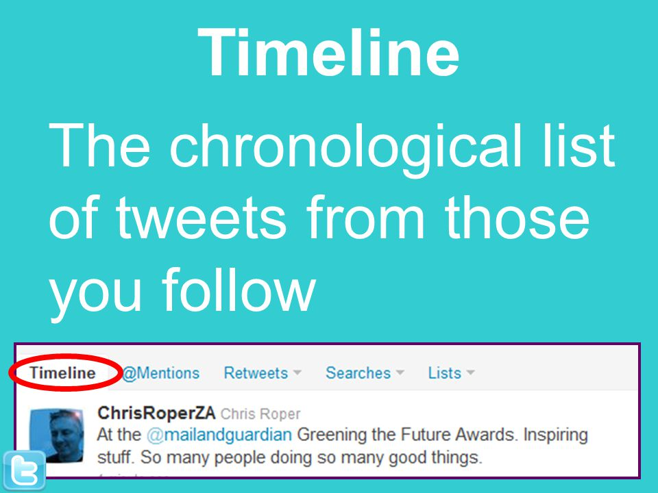 Timeline The chronological list of tweets from those you follow