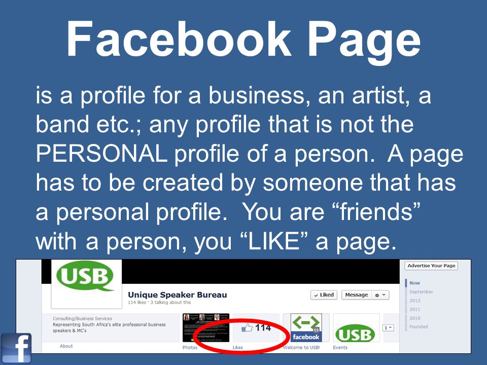 Facebook Page is a profile for a business, an artist, a band etc.; any profile that is not the PERSONAL profile of a person. A page has to be created