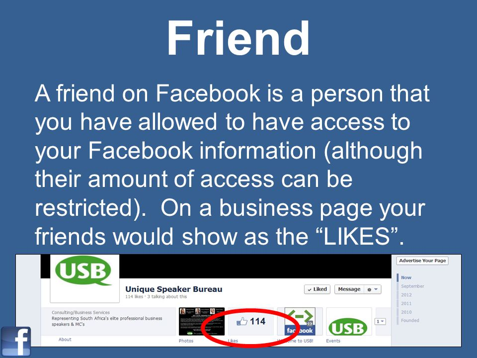 Friend A friend on Facebook is a person that you have allowed to have access to your Facebook information (although their amount of access can be rest