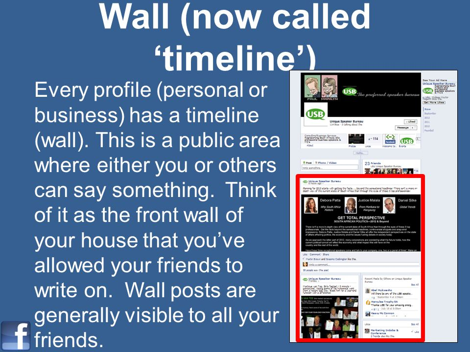 Wall (now called timeline) Every profile (personal or business) has a timeline (wall). This is a public area where either you or others can say someth