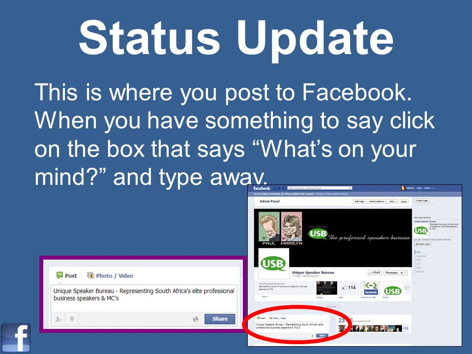 Status Update This is where you post to Facebook. When you have something to say click on the box that says Whats on your mind? and type away.