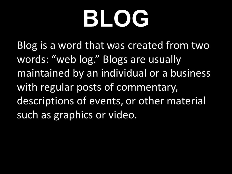 BLOG Blog is a word that was created from two words: web log. Blogs are usually maintained by an individual or a business with regular posts of commen
