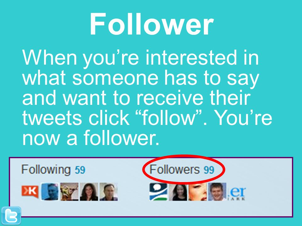 Follower When youre interested in what someone has to say and want to receive their tweets click follow. Youre now a follower.
