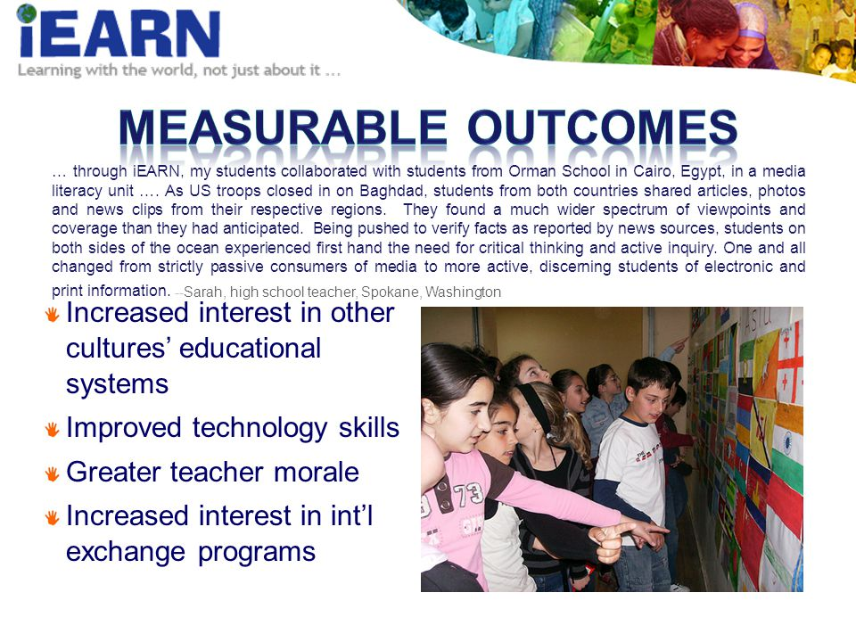 Increased interest in other cultures educational systems Improved technology skills Greater teacher morale Increased interest in intl exchange programs … through iEARN, my students collaborated with students from Orman School in Cairo, Egypt, in a media literacy unit ….