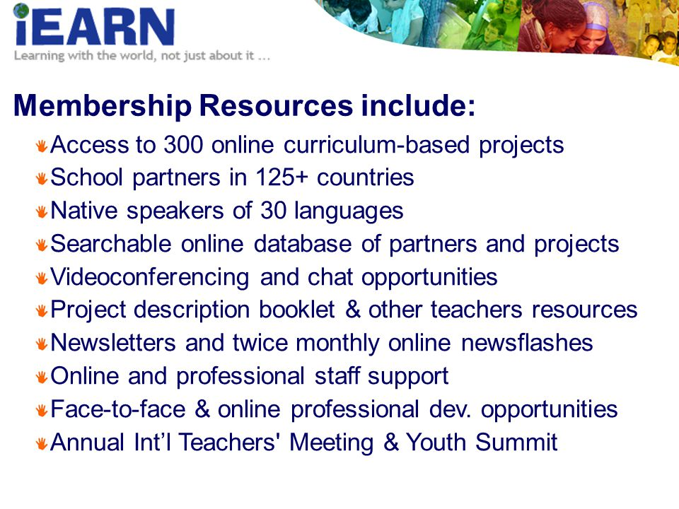 Membership Resources include: Access to 300 online curriculum-based projects School partners in 125+ countries Native speakers of 30 languages Searchable online database of partners and projects Videoconferencing and chat opportunities Project description booklet & other teachers resources Newsletters and twice monthly online newsflashes Online and professional staff support Face-to-face & online professional dev.
