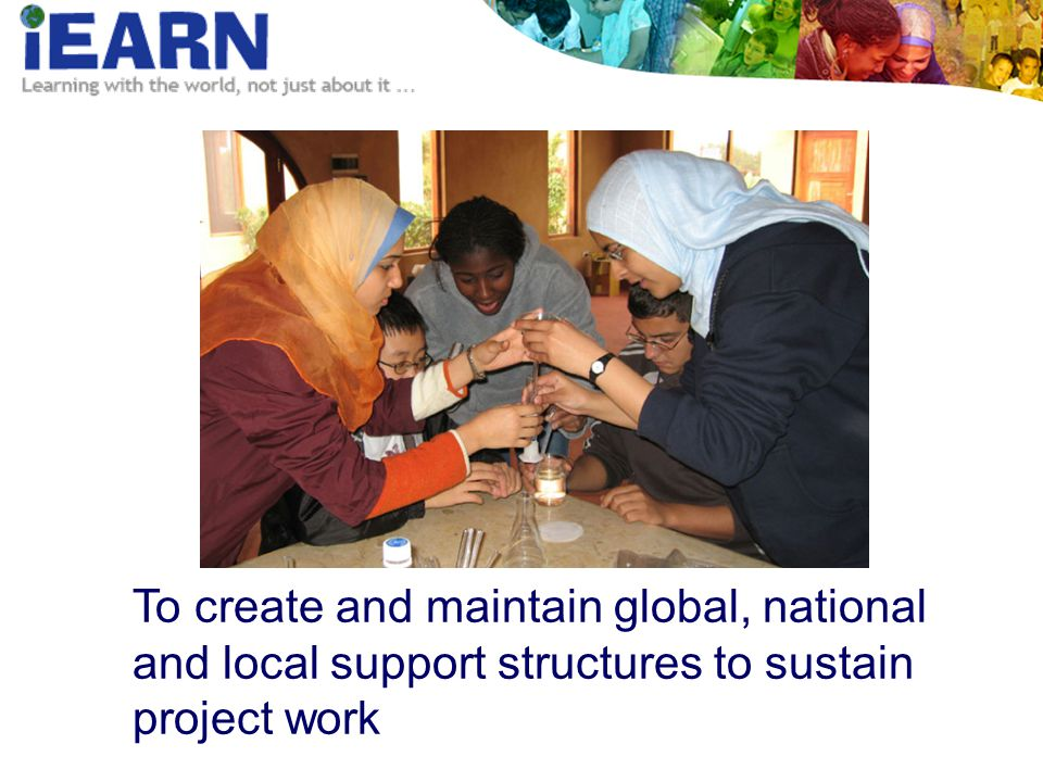 To create and maintain global, national and local support structures to sustain project work