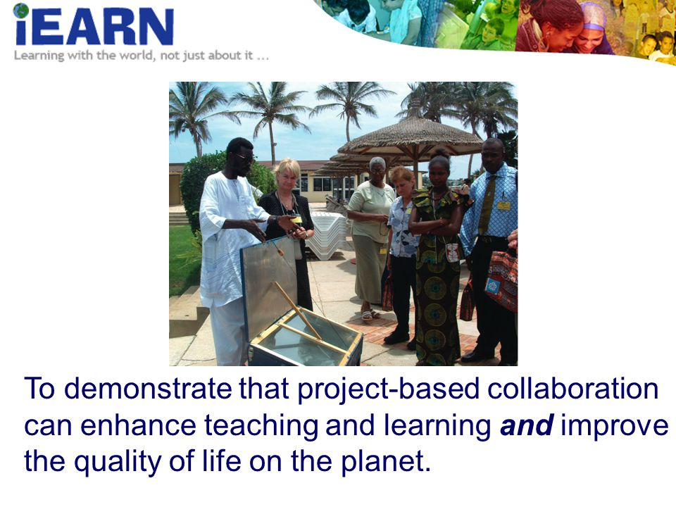 To demonstrate that project-based collaboration can enhance teaching and learning and improve the quality of life on the planet.