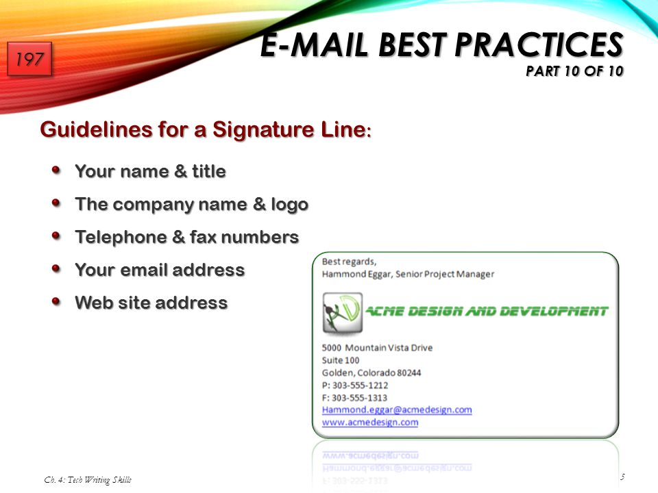 Guidelines for a Signature Line : Your name & title The company name & logo Telephone & fax numbers Your email address Web site address Ch. 4: Tech Wr