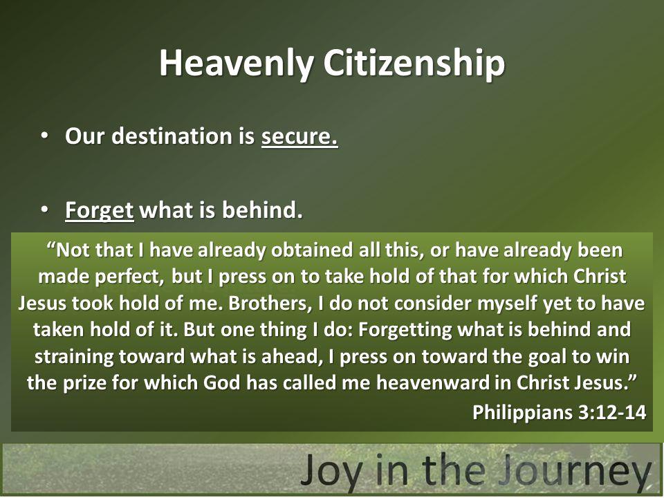 Heavenly Citizenship Our destination is secure. Our destination is secure. Forget what is behind. Forget what is behind. Anticipate the future. Antici