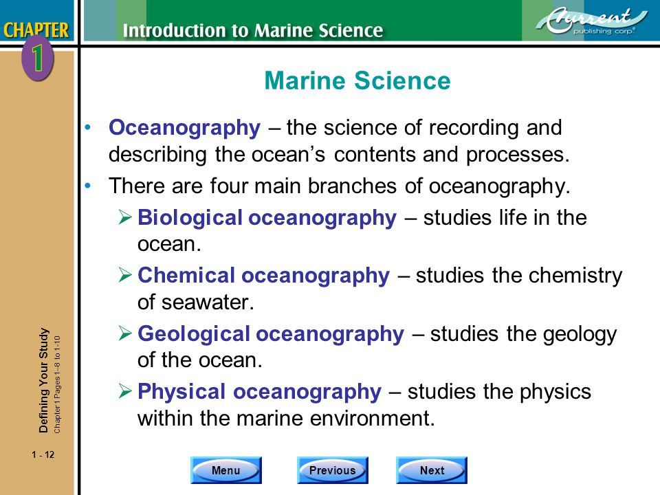 MenuPreviousNext 1 - 12 Marine Science Oceanography – the science of recording and describing the oceans contents and processes. There are four main b
