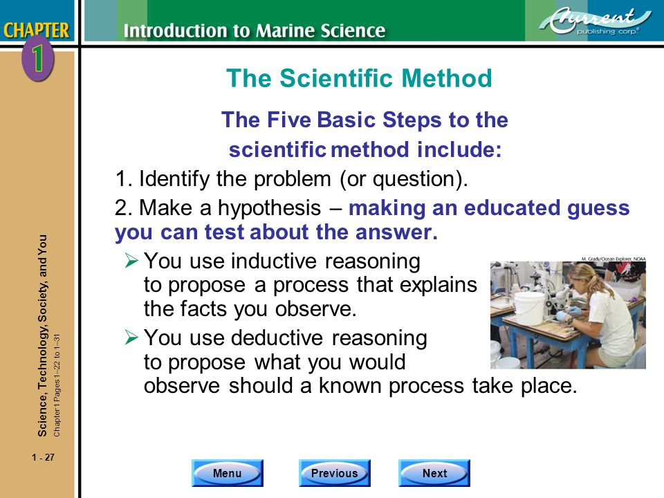 MenuPreviousNext 1 - 27 The Scientific Method The Five Basic Steps to the scientific method include: 1. Identify the problem (or question). 2. Make a
