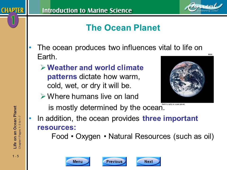 MenuPreviousNext 1 - 5 The Ocean Planet The ocean produces two influences vital to life on Earth. Weather and world climate patterns dictate how warm,