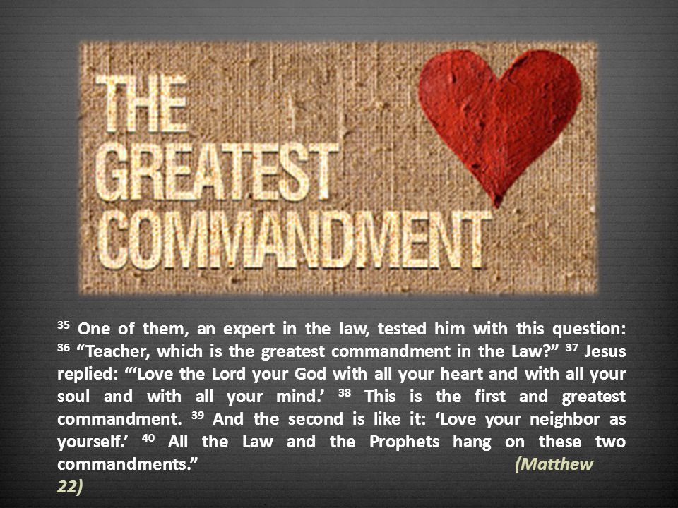 35 One of them, an expert in the law, tested him with this question: 36 Teacher, which is the greatest commandment in the Law.