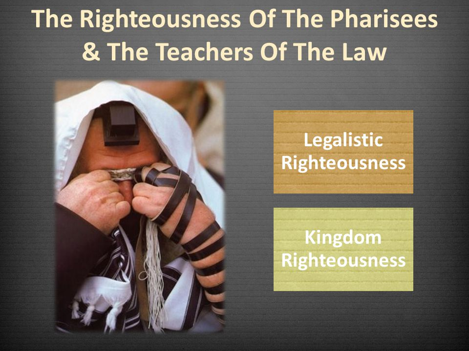 The Righteousness Of The Pharisees & The Teachers Of The Law Legalistic Righteousness Kingdom Righteousness