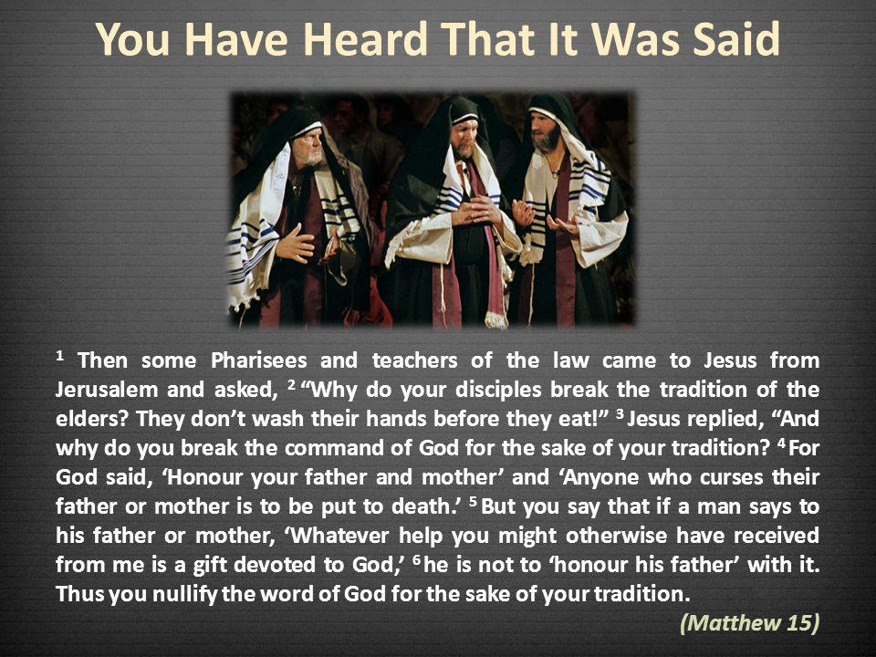 You Have Heard That It Was Said 1 Then some Pharisees and teachers of the law came to Jesus from Jerusalem and asked, 2 Why do your disciples break the tradition of the elders.