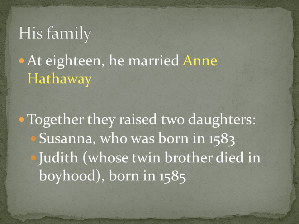 At eighteen, he married Anne Hathaway Together they raised two daughters: Susanna, who was born in 1583 Judith (whose twin brother died in boyhood), b
