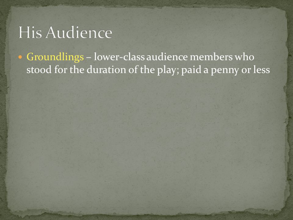 Groundlings – lower-class audience members who stood for the duration of the play; paid a penny or less