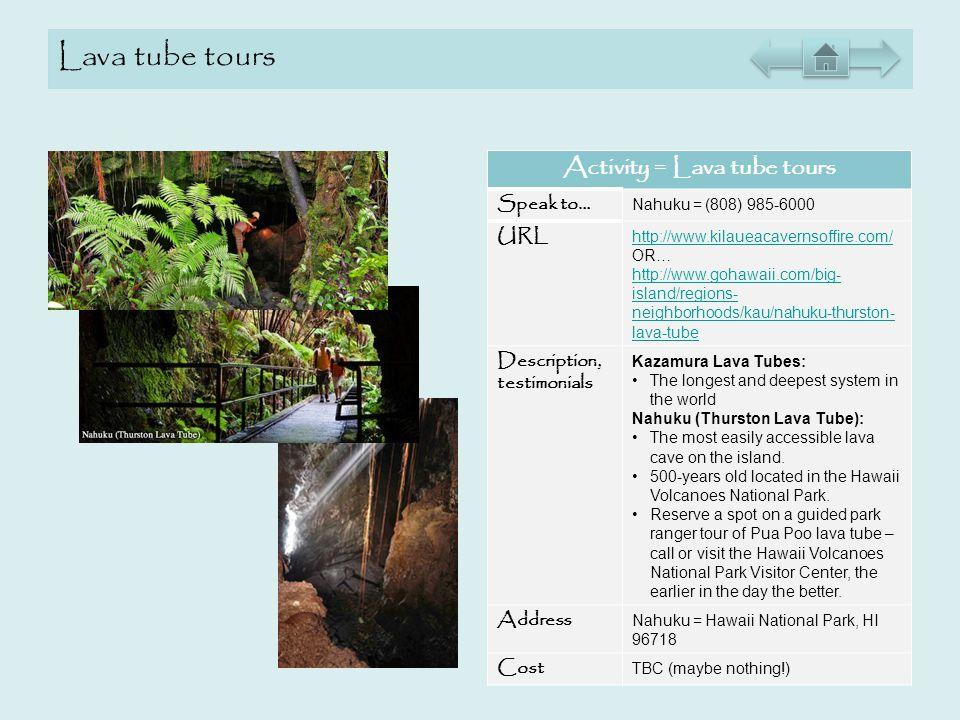 Lava tube tours Activity = Lava tube tours Speak to… Nahuku = (808) 985-6000 URL http://www.kilaueacavernsoffire.com/ OR… http://www.gohawaii.com/big-