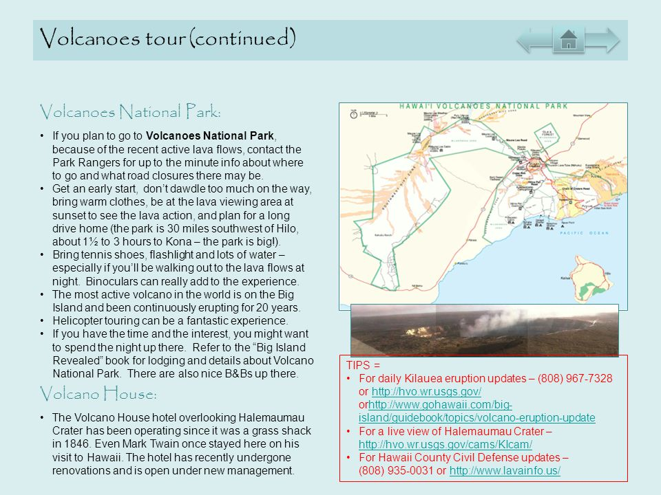 Volcanoes tour (continued) Volcanoes National Park: If you plan to go to Volcanoes National Park, because of the recent active lava flows, contact the Park Rangers for up to the minute info about where to go and what road closures there may be.