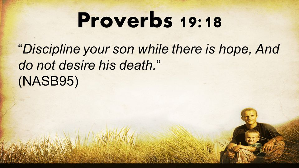 Proverbs 19:18 Discipline your son while there is hope, And do not desire his death. (NASB95)