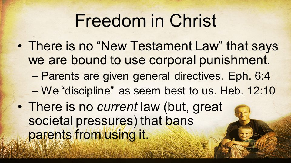Freedom in Christ There is no New Testament Law that says we are bound to use corporal punishment.