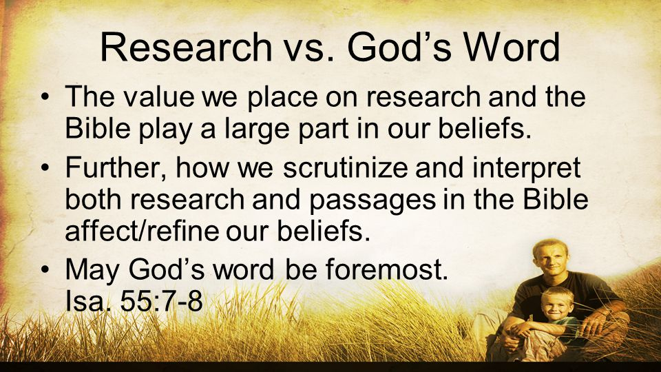 Research vs. Gods Word The value we place on research and the Bible play a large part in our beliefs. Further, how we scrutinize and interpret both re