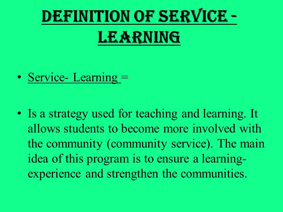 Definition of Service - Learning Service- Learning = Is a strategy used for teaching and learning. It allows students to become more involved with the