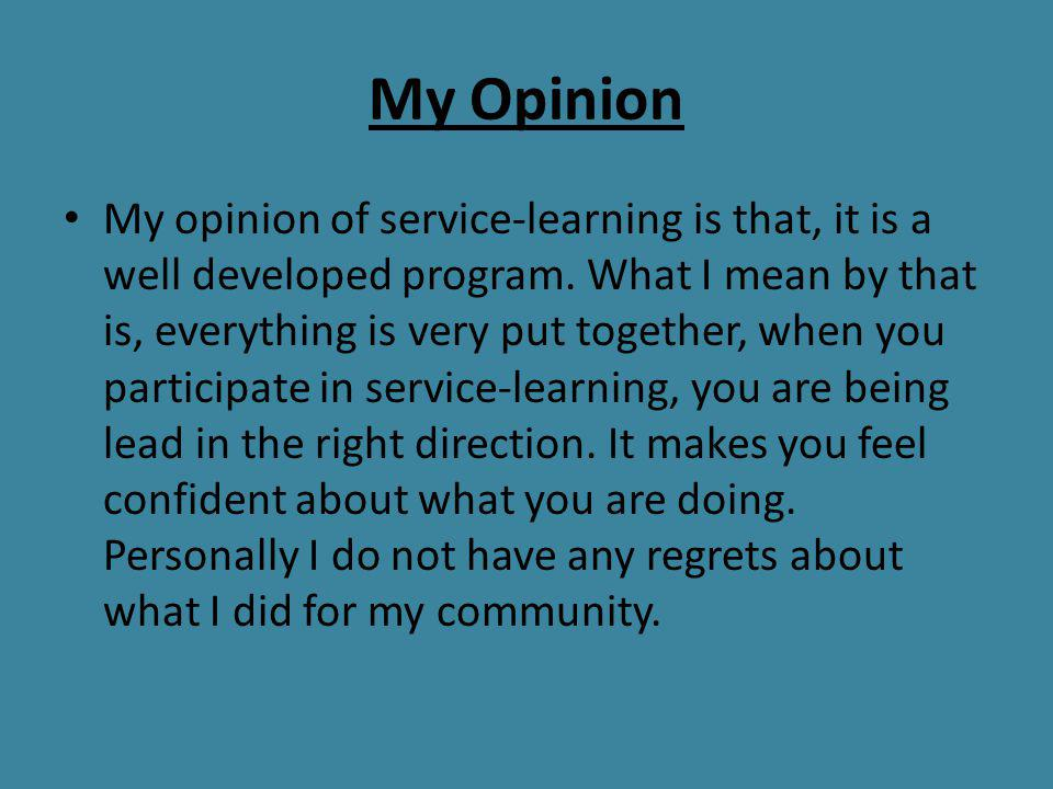 My Opinion My opinion of service-learning is that, it is a well developed program. What I mean by that is, everything is very put together, when you p