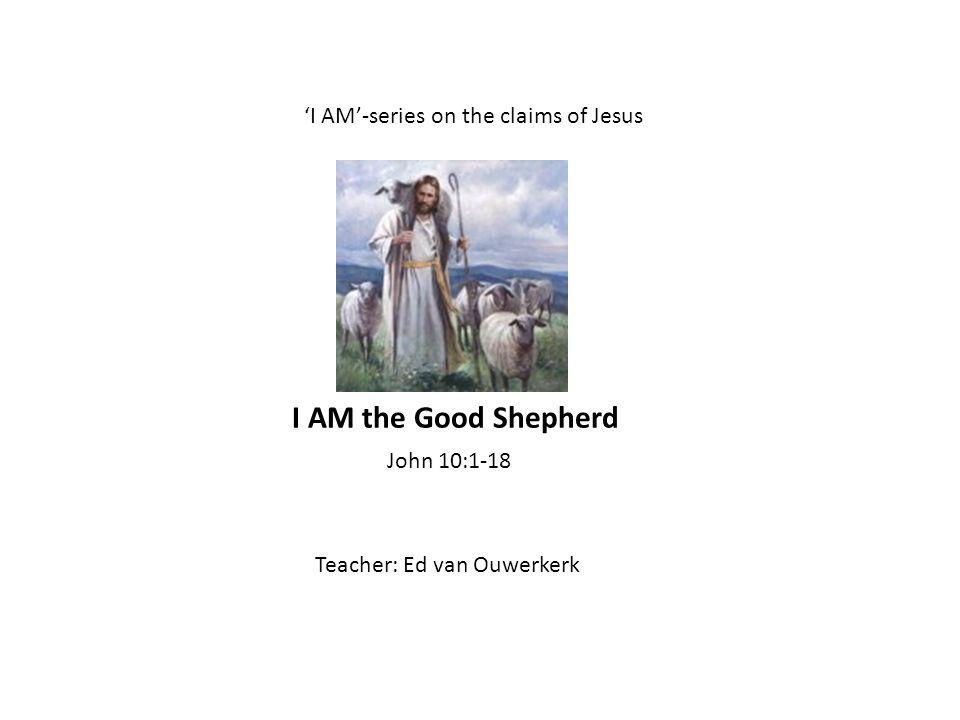 I AM-series on the claims of Jesus Teacher: Ed van Ouwerkerk John 10:1-18 I AM the Good Shepherd
