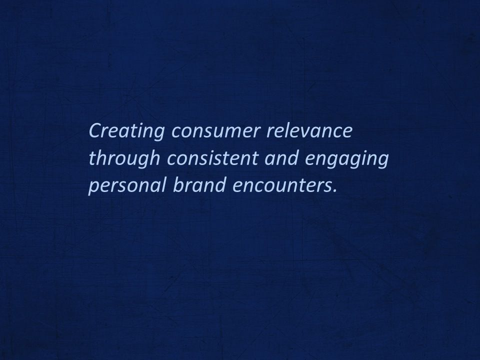 Creating consumer relevance through consistent and engaging personal brand encounters.