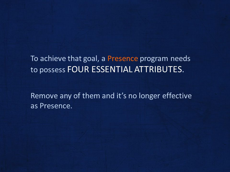 To achieve that goal, a Presence program needs to possess FOUR ESSENTIAL ATTRIBUTES. Remove any of them and its no longer effective as Presence.