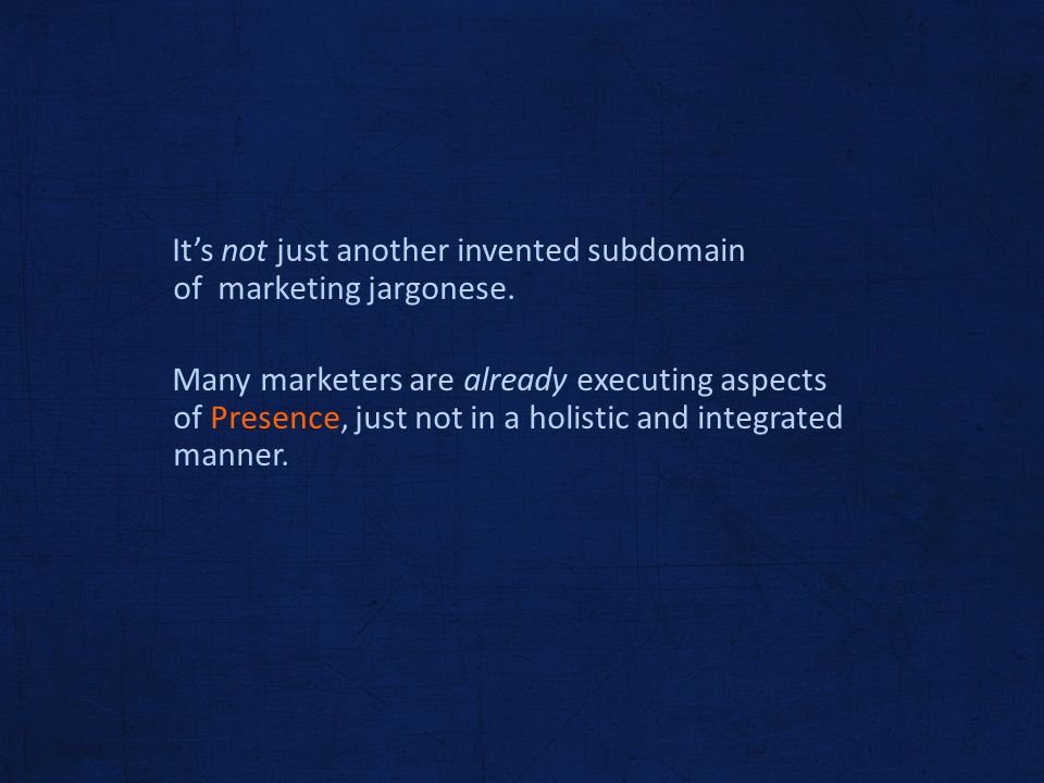 Its not just another invented subdomain of marketing jargonese. Many marketers are already executing aspects of Presence, just not in a holistic and i