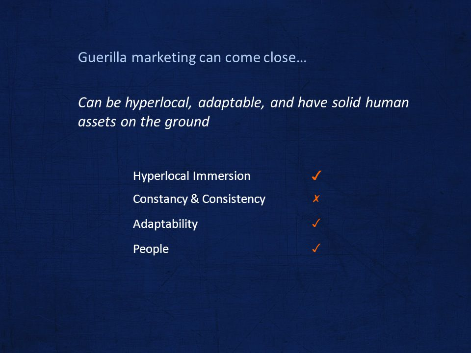 Guerilla marketing can come close… Can be hyperlocal, adaptable, and have solid human assets on the ground Hyperlocal Immersion Constancy & Consistenc