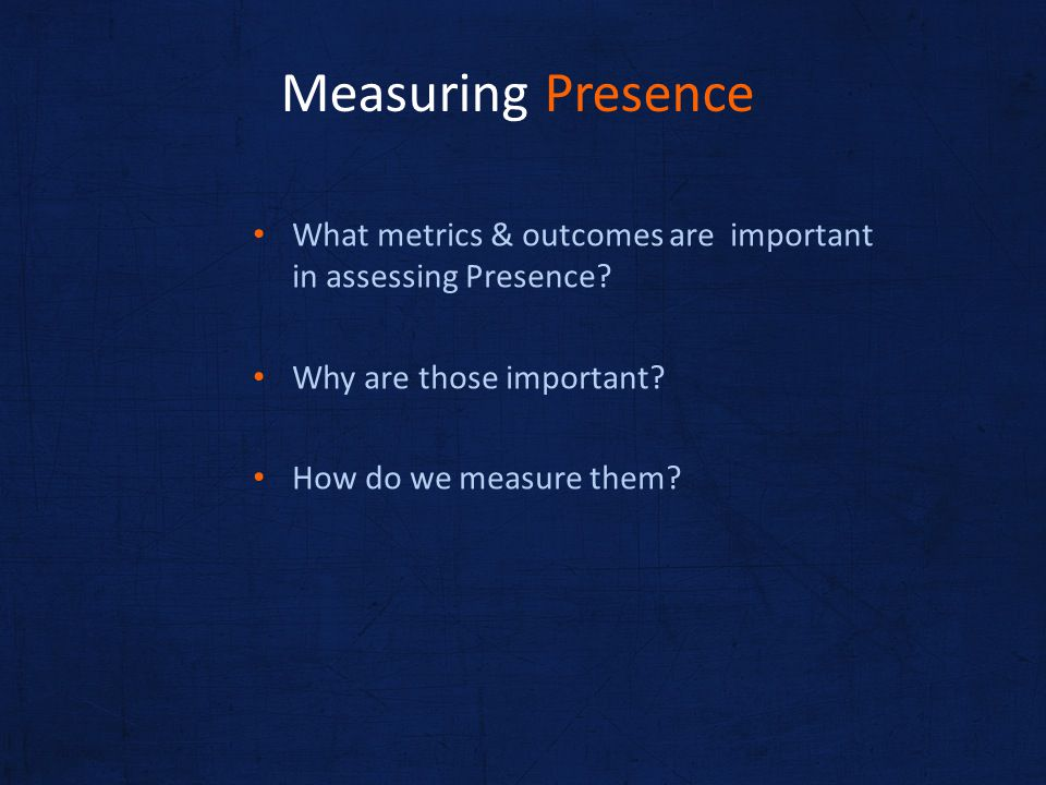 What metrics & outcomes are important in assessing Presence? Why are those important? How do we measure them? Measuring Presence