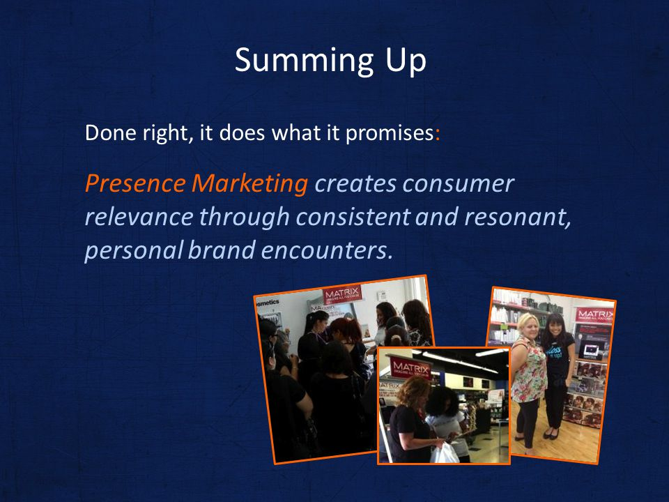 Done right, it does what it promises: Presence Marketing creates consumer relevance through consistent and resonant, personal brand encounters. Summin