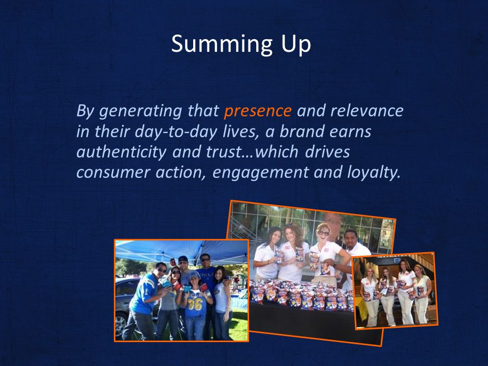 By generating that presence and relevance in their day-to-day lives, a brand earns authenticity and trust…which drives consumer action, engagement and