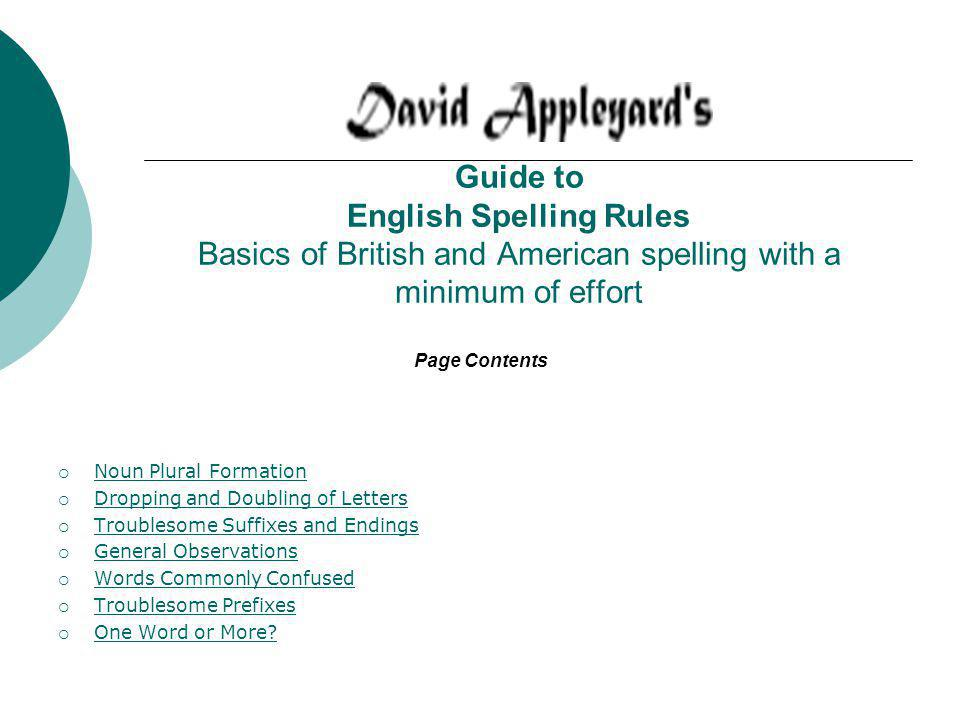 Guide to English Spelling Rules Basics of British and American spelling with a minimum of effort Noun Plural Formation Dropping and Doubling of Letters Troublesome Suffixes and Endings General Observations Words Commonly Confused Troublesome Prefixes One Word or More.