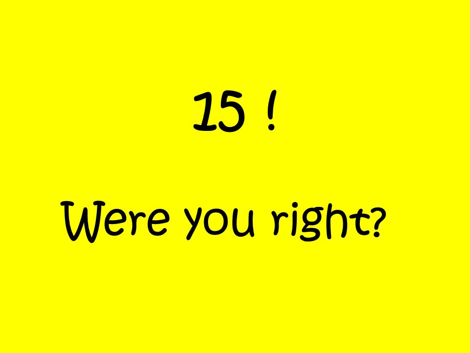 15 ! Were you right?