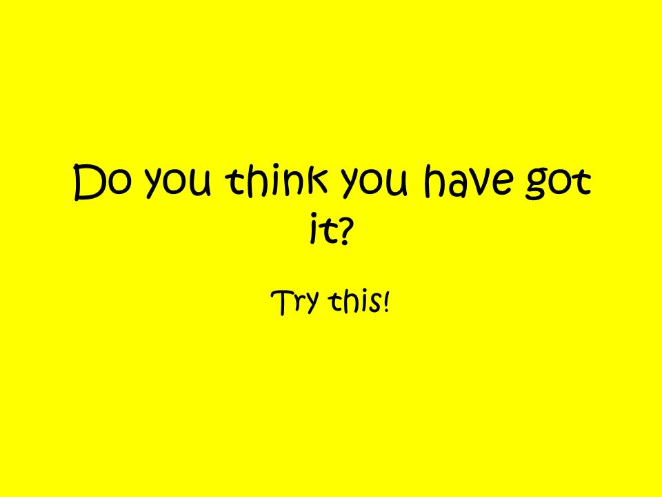 Do you think you have got it? Try this!